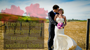 Hire a wedding photographer to capture wedding shots